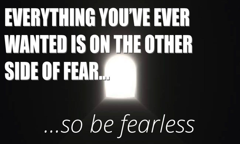feel the fear, be fearless
